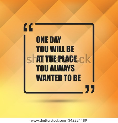 One Day You Will Be At The Place You Always Wanted To Be. - Inspirational Quote, Slogan, Saying - Success Concept, Banner Design on Abstract Background - stock vector