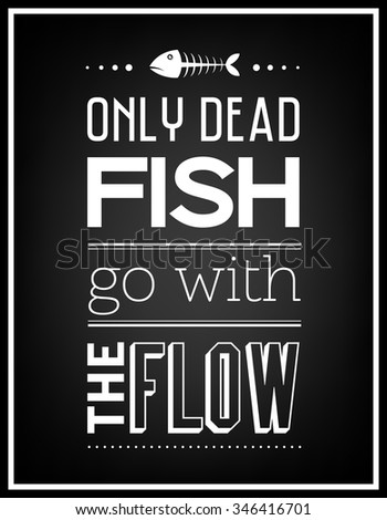 Only dead fish go with the flow - Quote Typographical Background. Vector EPS8 illustration.