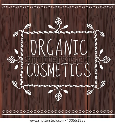 Organic cosmetics. Hand drawn frame with handwritten text. White lines on dark brown wood texture. VECTOR.