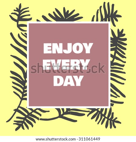 Quote ENJOY EVERY DAY an inspirational saying. Typographical Poster. Template with hand drawn tropical palm leaves, sketch of natural pattern with palm or bamboo leaves. Vector illustration. - stock vector