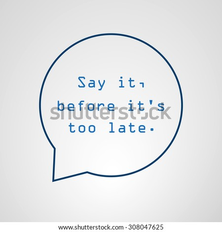 Say It Before It's Too Late - Inspirational Quote, Slogan, Saying - Success Concept Illustration With Speech Bubble - stock vector