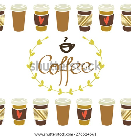 Seamless bottom border with hand drawn doodle cups of coffee to go isolated on white background. Coffee lettering in a laurel frame. - stock vector