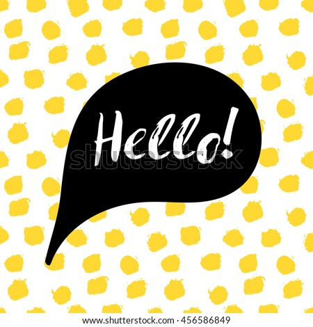 Speech bubble with text Hello. Lettering motivation quote on yellow polka dot background, painted by brush. Vector illustration for tshirt, card, banner, poster, social media