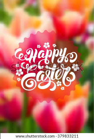 Spring Blurred Background for Easter Greeting with Tulips Flowers. Calligraphic Lettering Inscription Happy Easter. Vector Illustration. - stock vector