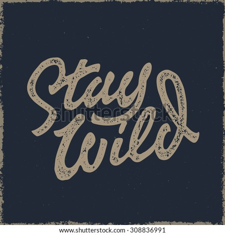 Stay Wild Old school Hand Drawn t Shirt Fashion Print Apparel Graphics. Retro Typographic Custom Quote Design. Textured Stamp effect. Vintage Americana Style Original Lettering. Vector Illustration.  - stock vector