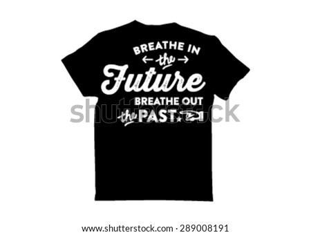T shirt Design: breathe in the future breathe out the past