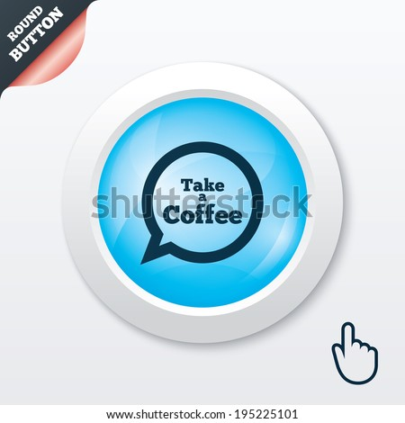 Take a Coffee sign icon. Coffee speech bubble. Blue shiny button. Modern UI website button with hand cursor pointer. Vector