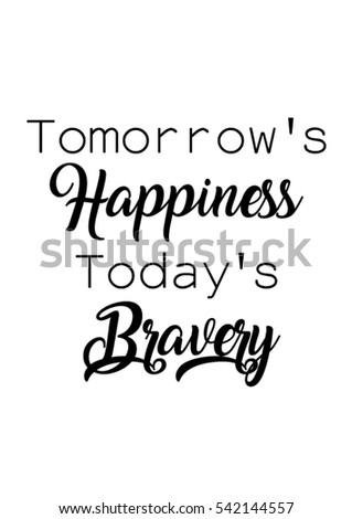Quote For Today About Happiness Endearing Tomorrows Happiness Todays Bravery Quote Print Stock Vector