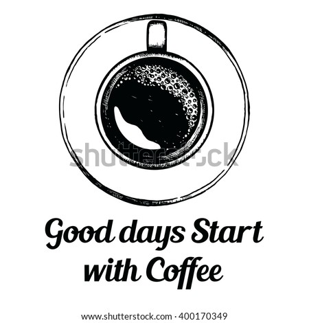 Top view coffee cup. Hand drawn sketch. Black and white illustration  with quote - Good days start with Coffee.  - stock vector