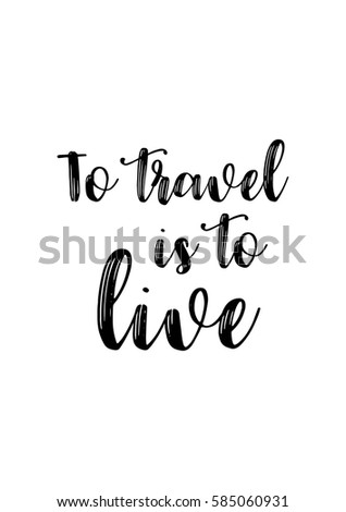 Travel Life Style Inspiration Quotes Lettering Motivational Quote Calligraphy To Is Live