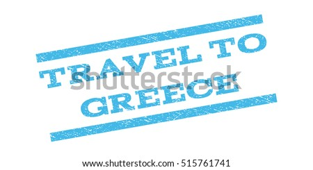 Travel To Greece watermark stamp. Text caption between parallel lines with grunge design style. Rubber seal stamp with dirty texture. Vector light blue color ink imprint on a white background.
