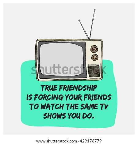 True friendship is forcing your friends to watch the same TV shows you do. (Hand Drawn Television Vector Illustration Poster Design)