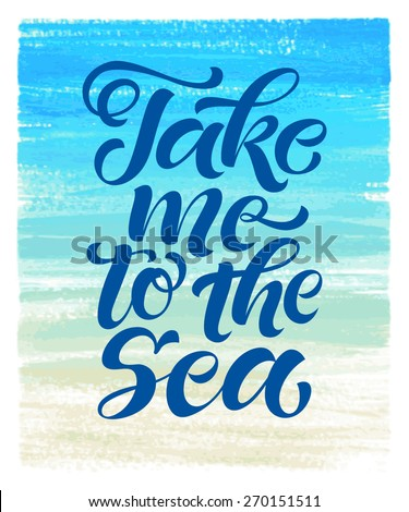 "Vector calligraphic inscription on watercolor background. ""Take me to the sea"" poster or postcard. Typography collection - stock vector"
