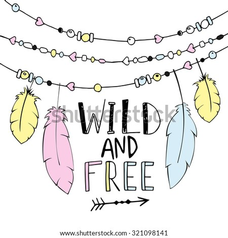 Vector hand drawn poster with text Wild and Free and decorative  feathers, and beads. Freedom concept.