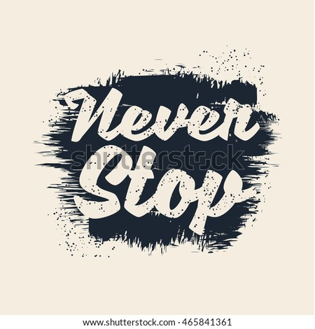 Vector illustration in the form of the message: never stop.  Grunge background. Typography, t-shirt graphics, print, poster, banner, flyer, postcard