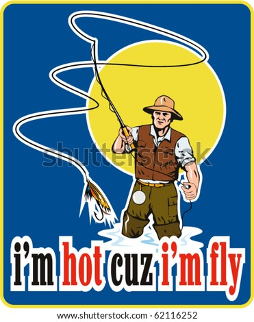"vector illustration of a fly fisherman fishing with fly rod and reel and bait lure with words ""i'm hot cuz i'm fly"" done in retro style - stock vector"