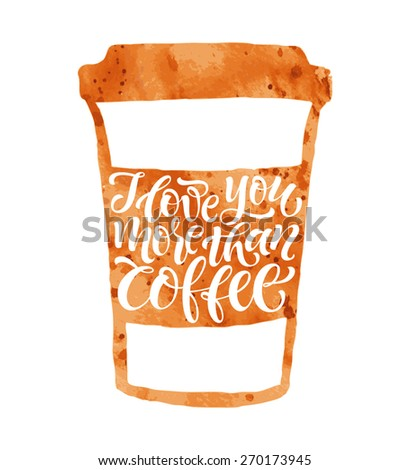 """Vector illustration of coffee cup silhouette. """"I love you more than coffee"""" calligraphic and lettering poster or postcard. Watercolor design, coffee collection - stock vector"""