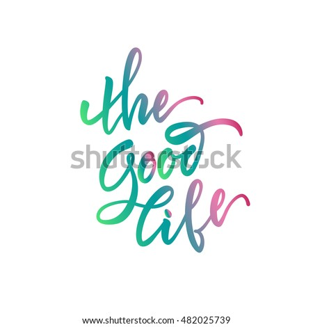 Vector illustration. Stock vector. Calligraphy. Lettering - The Good Life. Motivational slogan - The Good Life.Positive. Print for shirts,bags.Quote for the card.The inscription is made brush marker.
