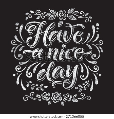 "Vector illustration with hand-drawn inscription and ornamental floral elements. ""Have a nice day"" poster or postcard. Calligraphic and typographic background on chalk blackboard"