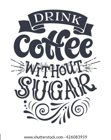 "Vector illustration with hand-drawn lettering. ""Drink coffee without sugar"" inscription for prints and posters, menu design, invitation and greeting cards. Calligraphic and typographic collection - stock vector"