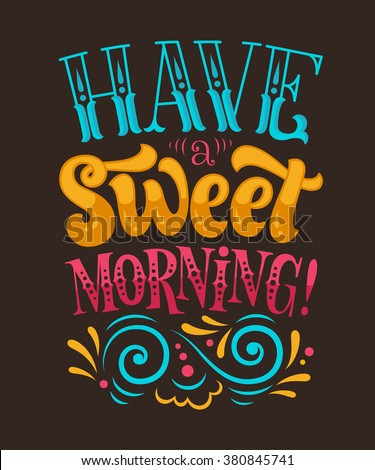 "Vector illustration with hand-drawn lettering. ""Have a sweet morning!"" inscription for invitation and greeting card, prints and posters. Calligraphic design"