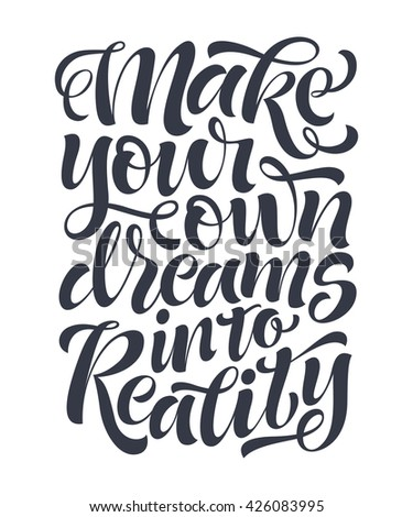 "Vector illustration with hand-drawn lettering. ""Make your own dreams into reality"" inscription for invitation and greeting card, prints and posters. Calligraphic and typographic design"