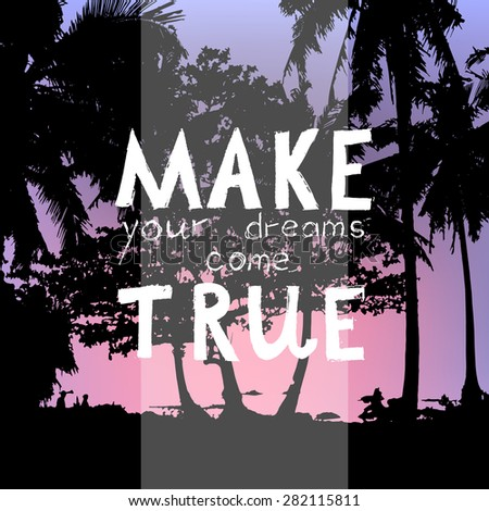 "vector illustration with hand drawn signature ""make your dreams come true"" and colorful background with palms and sunset"