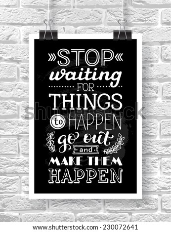 "Vector illustration with hand-drawn words on brick background. ""Stop waiting for things to happen. Go out and make them happen"" poster or postcard. Calligraphic and typographic inscription - stock vector"