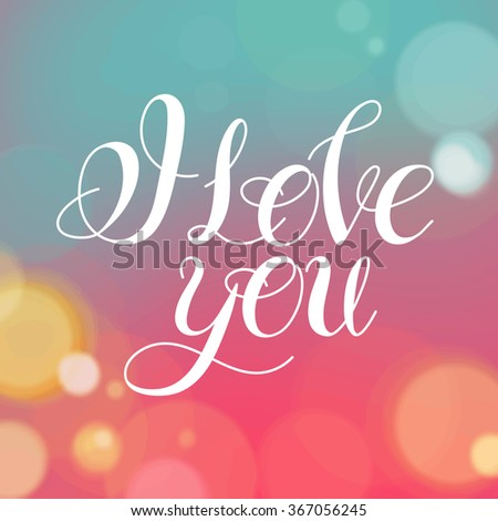 Vector image.Romantic card on a soft blurry background with bokeh and light.I love you.Handwritten typographic poster, original hand made quote lettering.I love you, love, love letter,love text. - stock vector