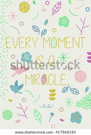 Vector inspirational and romantic frame with birds and cute flowers. ?Every moment is a miracle?. Print, greeting card, invitation design