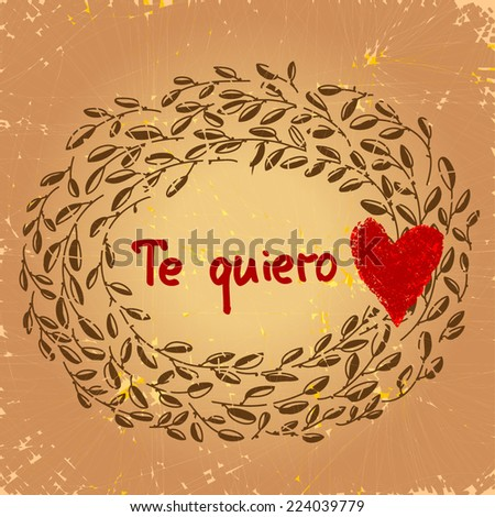 Vintage Te quiero illustration. Spanish I love you. Beautiful floral frame with red heart and spanish text. On aged textured background. Vector art. As card, gift, souvenir, wedding invitation. - stock vector