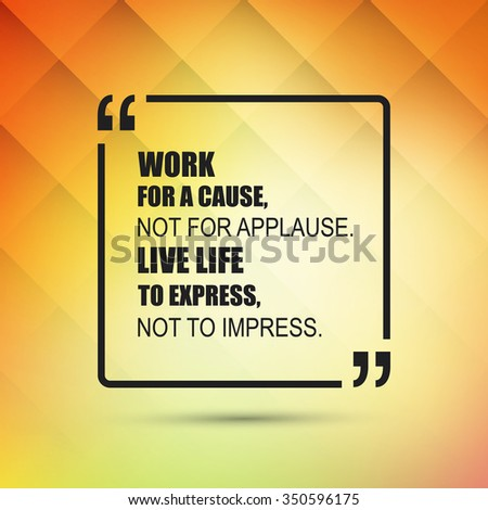 Work For A Cause, Not For Applause. Live Life To Express, Not To Impress.  - Inspirational Quote, Slogan, Saying on an Abstract Yellow Background - stock vector