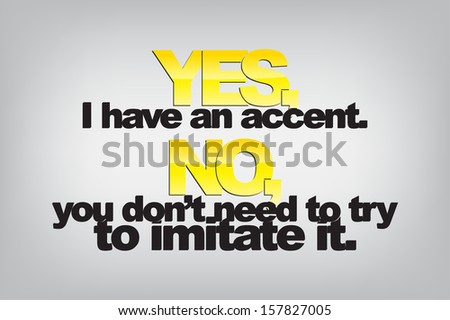 Yes, I have an accent. No, you don't need to try to imitate it. Typography poster. Motivational Background  (EPS10 Vector) - stock vector