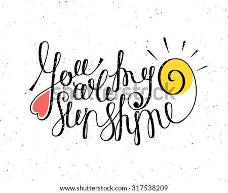 You are my sunshine inscription. Hand drawn calligraphy lettering for valentines day card, t-shirt, template, postcard, poster design, save the date card. Grunge style vintage vector illustration. - stock vector
