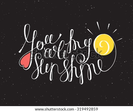 You are my sunshine inspiration. Hand drawn calligraphy lettering for valentines day card, t-shirt, template, postcard, poster design, save the date card. Grunge style vintage vector illustration. - stock vector